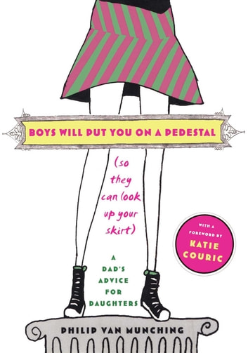 Boys Will Put You on a Pedestal (So They Can Look Up Your Skirt) - A Dad's Advice for Daughters ebook by Philip Van Munching