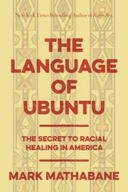 The Language of Ubuntu - The Secret to Racial Healing in America ebook by Mark Mathabane