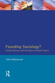 Founding Sociology? Talcott Parsons and the Idea of General Theory. ebook by John Holmwood