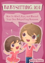 Babysitting 101: How to Start, Run, and Market your own Babysitting Business ebook by Patricia Johnson