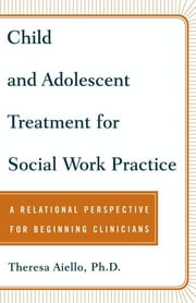 Child and Adolescent Treatment for Social Work Pra - A Relational Perspective for Beginning Clinicians ebook by Teresa Aiello, Ph.D.