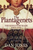 The Plantagenets: The Kings Who Made England 電子書 by Dan Jones