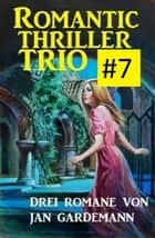 Romantic Thriller Trio #7: Drei Romane ebook by Jan Gardemann