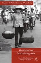 The Politics of Marketising Asia ebook by T. Carroll,D. Jarvis