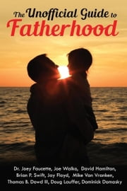 The Unofficial Guide to Fatherhood ebook by Dominick Domasky,Joey Faucette,Joe Walko,David Hamilton,Brian P Swift,Jay Floyd,Thomas B Dowd III,Doug Lauffer