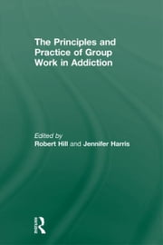 The Principles and Practice of Group Work in Addictions ebook by Robert Hill,Jennifer Harris