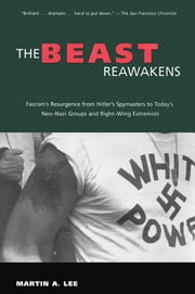 The Beast Reawakens - Fascism's Resurgence from Hitler's Spymasters to Today's Neo-Nazi Groups and Right-Wing Extremists ebook by Martin A. Lee