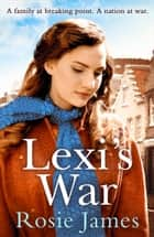 Lexi's War: A heart-warming wartime saga to bring hope and happiness in 2018 ebook by Rosie James