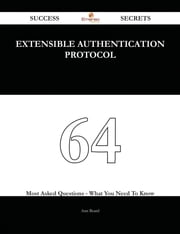 Extensible Authentication Protocol 64 Success Secrets - 64 Most Asked Questions On Extensible Authentication Protocol - What You Need To Know ebook by Ann Beard