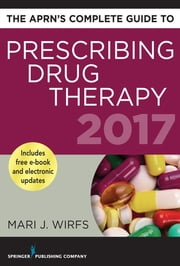 The APRN's Complete Guide to Prescribing Drug Therapy 2017 ebook by Mari J. Wirfs, PhD, MN,...