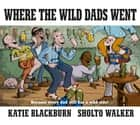 Where the Wild Dads Went ebook by Katie Blackburn, Sholto Walker