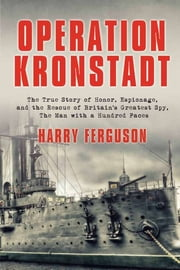Operation Kronstadt: The Greatest True Story of Honor, Espionage, and the Rescueof Britain'sGreatest Spy, The Man with a Hundred Faces ebook by Harry Ferguson