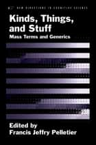 Kinds, Things, and Stuff - Mass Terms and Generics ebook by Francis Jeffry Pelletier