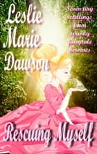 Rescue Myself: Seven Tiny Retellings From Spunky Fairytale Heroines ebook by Leslie Marie Dawson
