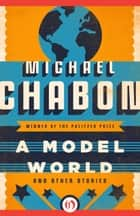 A Model World: And Other Stories ebook by Michael Chabon