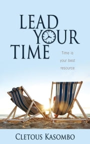 Lead Your Time: Time Is Your Best Resource ebook by Kasombo, Cletous