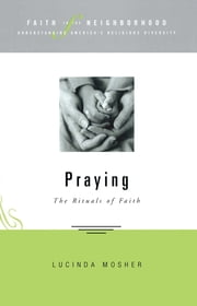Faith in the neighborhood: Praying - The Rituals of Faith ebook by Lucinda Mosher