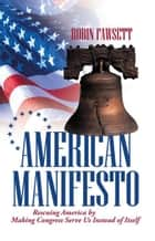 American Manifesto - Rescuing America by Making Congress Serve Us Instead of Itself ebook by Robin Fawsett