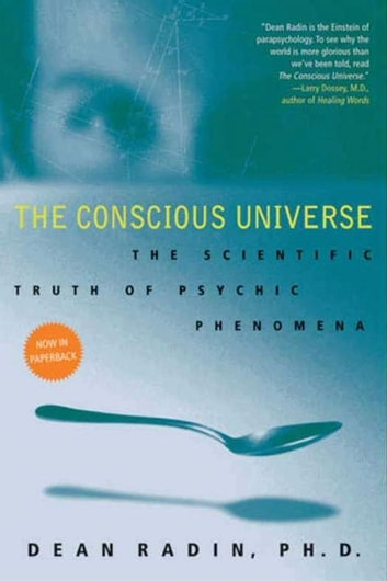 The Conscious Universe - The Scientific Truth of Psychic Phenomena ebook by Dean Radin PhD