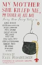 My Mother She Killed Me, My Father He Ate Me - Forty New Fairy Tales ebook by Gregory Maguire, Kate Bernheimer, Kate Bernheimer