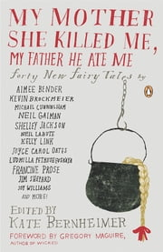 My Mother She Killed Me, My Father He Ate Me - Forty New Fairy Tales ebook by Gregory Maguire,Kate Bernheimer,Kate Bernheimer