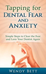 Tapping for Dental Fear and Anxiety: Simple Steps to Clear the Fear and Love Your Dentist Again ebook by Wendy Bett