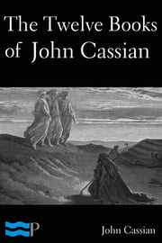 The Twelve Books of John Cassian on the Intitutes of Coenobia, and the Remedies for the Eight Principle Faults ebook by John Cassian