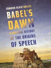 Babel's Dawn - A Natural History of the Origins of Speech ebook by Edmund Blair Bolles