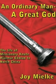 An Ordinary Man - A Great God - The life of Missionary Knute Hjalmar Ekblad to North China ebook by Joy Mielke