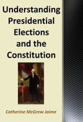 Understanding Presidential Elections and The Constitution ebook by Catherine McGrew Jaime