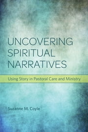 Uncovering Spiritual Narratives - Using Story in Pastoral Care and Ministry ebook by Suzanne M. Coyle