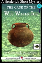 The Case of the Wet Water Jug: A 15-Minute Brodericks Mystery, Educational Version ebook by Caitlind L. Alexander