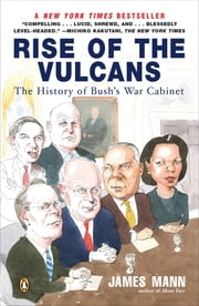 Rise of the Vulcans - The History of Bush's War Cabinet ebook by James Mann