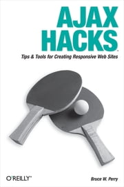 Ajax Hacks - Tips & Tools for Creating Responsive Web Sites ebook by Bruce W. Perry