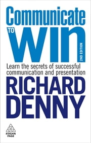 Communicate to Win: Learn the Secrets of Successful Communication and Presentation - Learn the Secrets of Successful Communication and Presentation ebook by Richard Denny