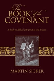 The Book of the Covenant - A Study in Biblical Interpretation and Exegesis ebook by Martin Sicker