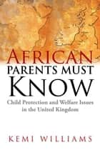 African Parents Must Know - Child Protection and Welfare Issues in the United Kingdom ebook by Kemi Williams