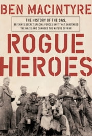 Rogue Heroes - The History of the SAS, Britain's Secret Special Forces Unit That Sabotaged the Nazis and Changed the Nature of War eBook by Ben Macintyre