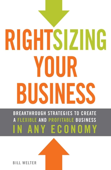 Rightsizing Your Business - Breakthrough Strategies to Create a Flexible and Profitable Business in Any Economy ebook by Bill Welter