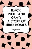 Black, White and Gray: A Story of Three Homes ebook by Amy Walton