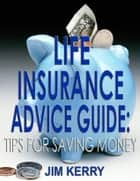 Life Insurance Advice Guide: Tips for Saving Money ebook by Jim Kerry