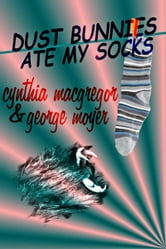Dust Bunnies Ate My Socks ebook by Cynthia MacGregor & George Moyer