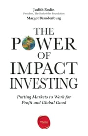 The Power of Impact Investing - Putting Markets to Work for Profit and Global Good ebook by Judith Rodin,Margot  Brandenburg