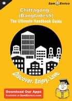 Ultimate Handbook Guide to Chittagong : (Bangladesh) Travel Guide ebook by Christinia Rizzuto