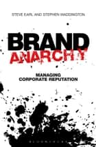 Brand Anarchy - Managing corporate reputation ebook by Stephen Waddington, Steve Earl