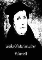 Works Of Martin Luther Volume II ebook by Martin Luther