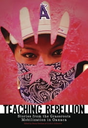 Teaching Rebellion - Stories from the Grassroots Mobilization in Oaxaca ebook by Diana Denham