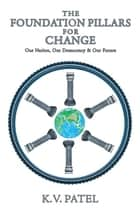 The Foundation Pillars for Change - Our Nation, Our Democracy & Our Future ebook by K. V. Patel