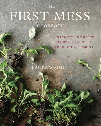 The First Mess Cookbook - Vibrant Plant-Based Recipes to Eat Well Through the Seasons ebook by Laura Wright