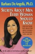 Secrets About Men Every Woman Should Know - Find Out How They Really Feel About Women, Relationships, Love, and Sex eBook by Barbara De Angelis